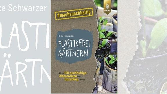 Elke Schwarzer: Plastikfrei gärtnern. Über 150 nachhaltige Alternativen und Upcycling-Ideen