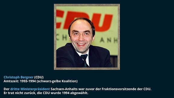 Christoph Bergner (CDU)  Amtszeit: 1993-1994 (schwarz-gelbe Koalition) Der dritte Ministerpräsident Sachsen-Anhalts war zuvor der Fraktionsvorsitzende der CDU.  Er trat nicht zurück, die CDU wurde 1994 abgewählt.
