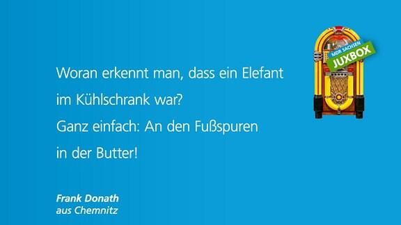 Woran erkennt man, dass ein Elefant im Kühlschrank war? Ganz einfach: An den Fußspuren in der Butter. von Frank donath aus Chemnitz