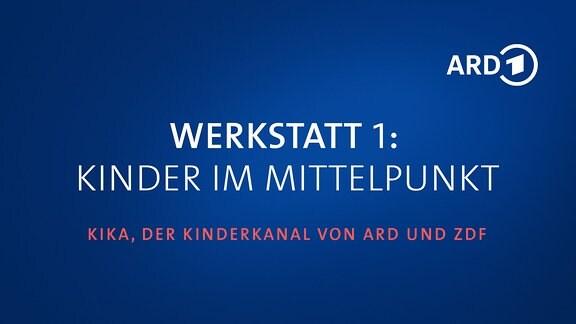 """Grafik mit Schriftzug """"Werkstatt 1: Kinder im Mittelpunkt - KiKA, der Kinderkanal von ARD und ZDF"""" und ARD-Logo"""