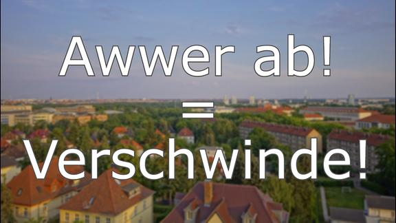 Hallisch - Awwer ab! = Verschwinde!
