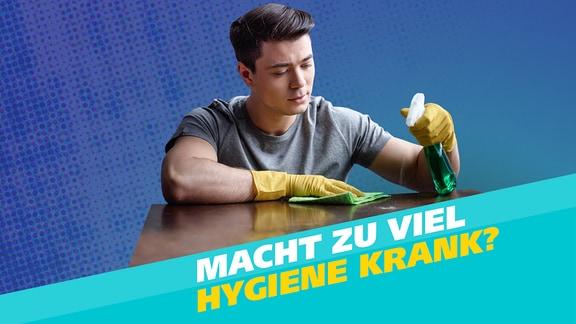 Ein Mann putzt eine Tischplatte und Schriftzug 'Macht zu viel Hygiene krank?'
