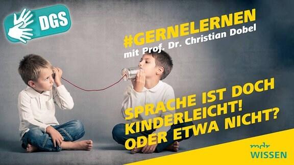 Zwei Jungs spielen mit einem Dosenschnurtelefon. Beschriftung: #GERNELERNEN mit Prof. Dr. Christian Dobel, Sprache ist doch kinderleicht! Oder etwa nicht? Logo: MDR WISSEN, DGS